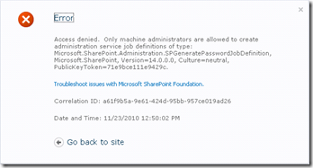 Access denied.  Only machine administrators are allowed to create administration service job definitions of type: Microsoft.SharePoint.Administration.SPGeneratePasswordJobDefinition, Microsoft.SharePoint, Version=14.0.0.0, Culture=neutral, PublicKeyToken=71e9bce111e9429c.